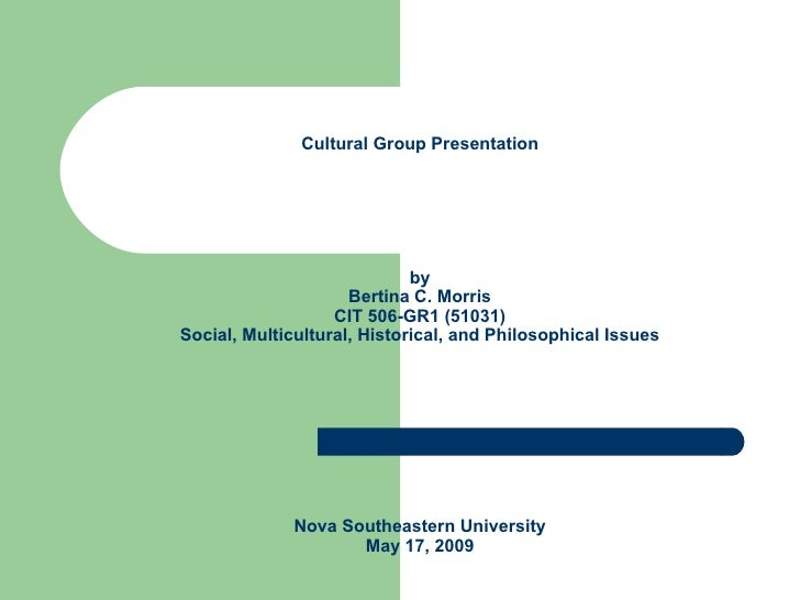 Cultural Group Presentation by Bertina C. Morris CIT 506-GR1 (51031) Social, Multicultural, Historical, and Philosophical ...
