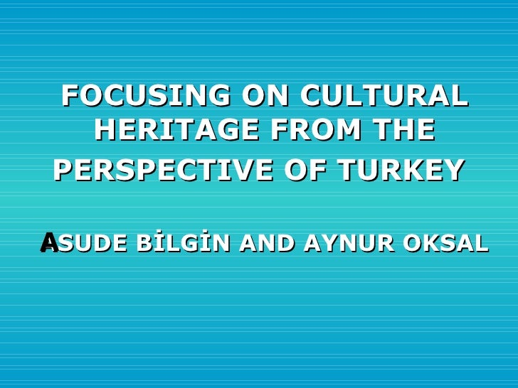 FOCUSING ON CULTURAL HERITAGE FROM THE PERSPECTIVE OF TURKEY   ASUDE BİLGİN AND AYNUR OKSAL