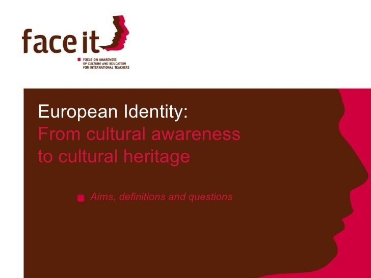 European Identity:  From cultural awareness  to cultural heritage Aims, definitions and questions