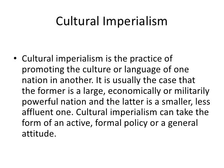 cultural imperialism Greetings and felicitations have you ever wonder why mcdonalds are everywhere we see them in the movies we hear about them on the radio and reading them in the newspaper.