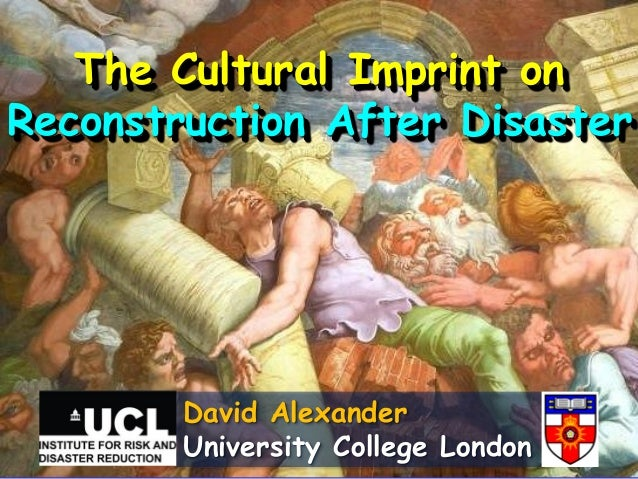 The Cultural Imprint on Reconstruction After Disaster  David Alexander University College London