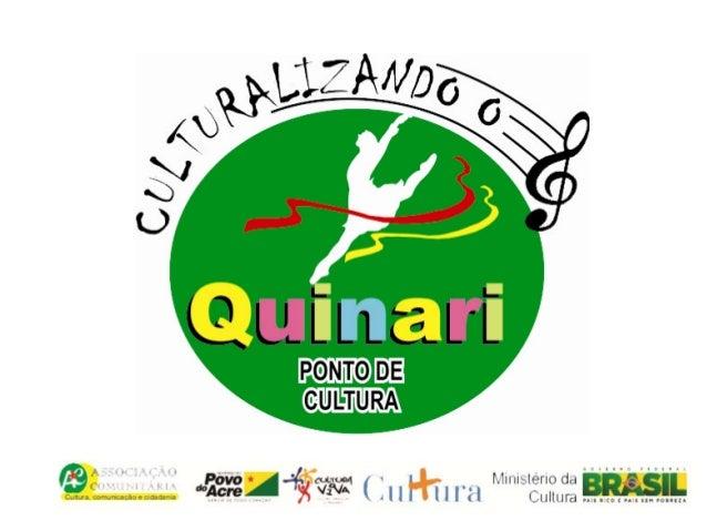 Apresentação:• O Ponto Culturalizando o Quinari é um projetoconveniado com o Governo do Acre/FundaçãoElias Mansour/Ministé...