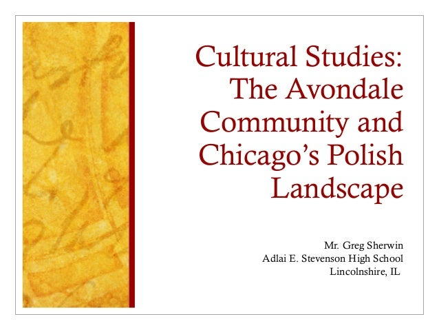 Cultural Studies: The Avondale Community and Chicago's Polish Landscape Mr. Greg Sherwin Adlai E. Stevenson High School Li...