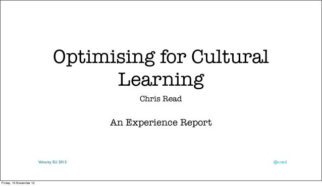 Optimising for Cultural Learning Chris Read  An Experience Report  Velocity EU 2013  Friday, 15 November 13  @cread