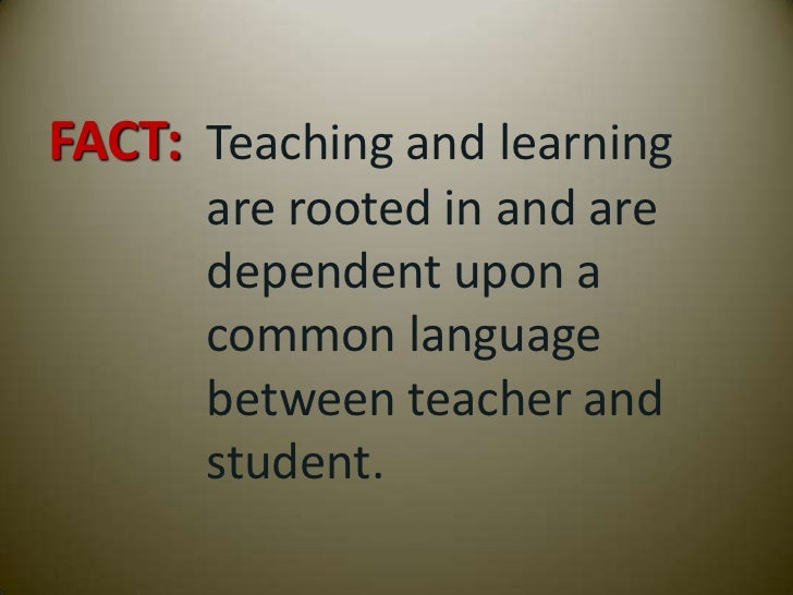 FACT: Teaching and learning      are rooted in and are      dependent upon a      common language      between teacher and...