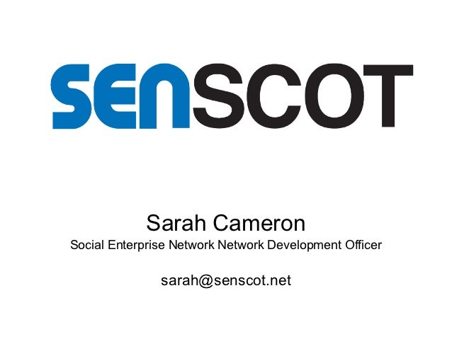 Sarah CameronSocial Enterprise Network Network Development Officer               sarah@senscot.net