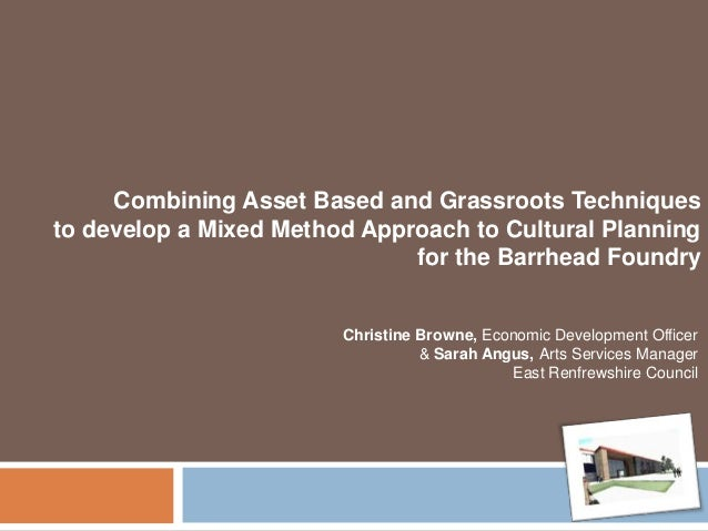 Combining Asset Based and Grassroots Techniques to develop a Mixed Method Approach to Cultural Planning for the Barrhead F...