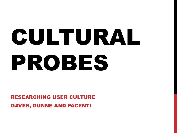 CULTURAL PROBES RESEARCHING USER CULTURE GAVER, DUNNE AND PACENTI
