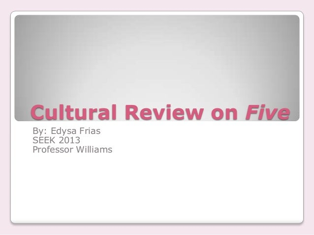 Cultural Review on Five By: Edysa Frias SEEK 2013 Professor Williams