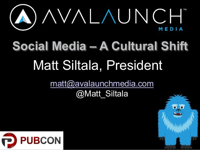 Social Media – A Cultural ShiftMatt Siltala, Presidentmatt@avalaunchmedia.com@Matt_Siltala