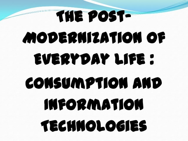 The Post-Modernization ofEveryday Life :Consumption andInformationTechnologies