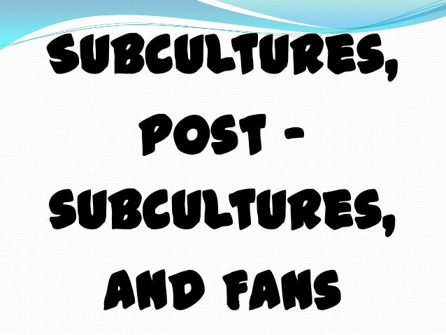 Subcultures,Post -subcultures,and Fans