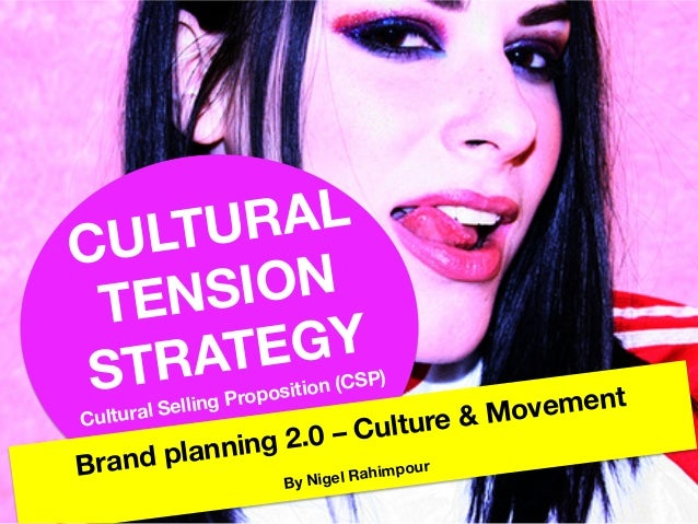 CULTURAL TENSION STRATEGY Cultural Selling Proposition (CSP)  Brand planning 2.0 – Culture & Movement  By Nigel Rahimpour