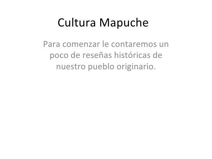 Cultura Mapuche Para comenzar le contaremos un poco de reseñas históricas de nuestro pueblo originario.
