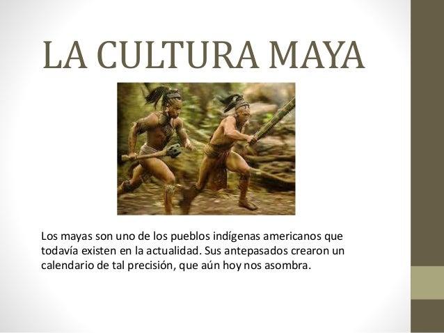 LA CULTURA MAYA  Los mayas son uno de los pueblos indígenas americanos que  todavía existen en la actualidad. Sus antepasa...