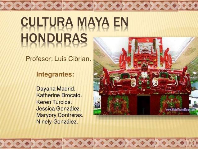 CULTURA MAYA EN HONDURAS Integrantes: Dayana Madrid. Katherine Brocato. Keren Turcios. Jessica González. Maryory Contreras...