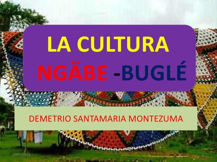 LA CULTURA             NGÄBE -BUGLÉ        DEMETRIO SANTAMARIA MONTEZUMA20/05/2012                              1