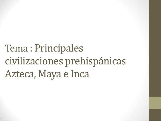 Tema : Principales civilizaciones prehispánicas Azteca, Maya e Inca