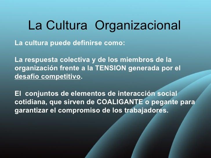 La Cultura OrganizacionalLa cultura puede definirse como:La respuesta colectiva y de los miembros de laorganización frente...