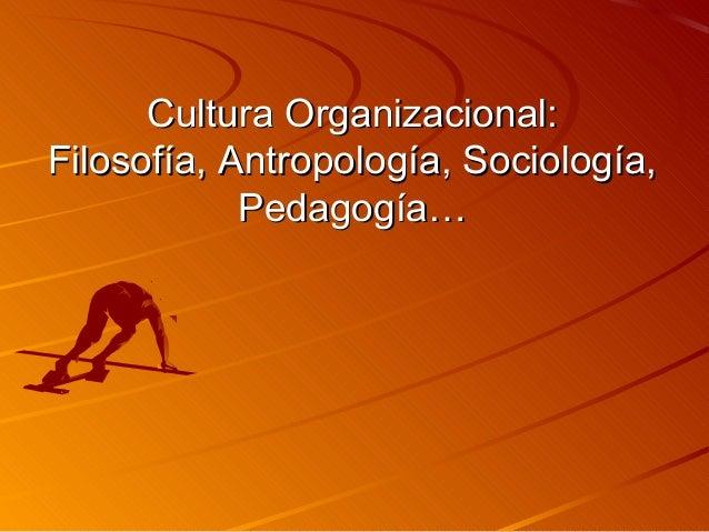 Cultura Organizacional:Cultura Organizacional: Filosofía, Antropología, Sociología,Filosofía, Antropología, Sociología, Pe...