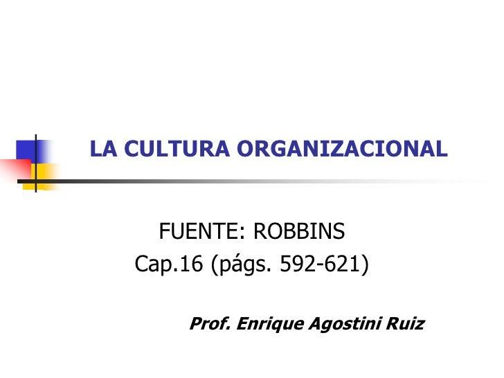 LA CULTURA ORGANIZACIONAL     FUENTE: ROBBINS   Cap.16 (págs. 592-621)        Prof. Enrique Agostini Ruiz