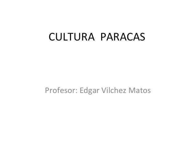 CULTURA PARACAS Profesor: Edgar Vilchez Matos