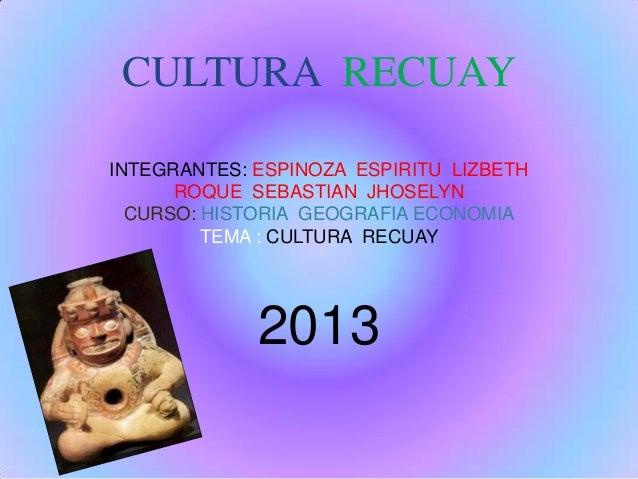 CULTURA RECUAY INTEGRANTES: ESPINOZA ESPIRITU LIZBETH ROQUE SEBASTIAN JHOSELYN CURSO: HISTORIA GEOGRAFIA ECONOMIA TEMA : C...
