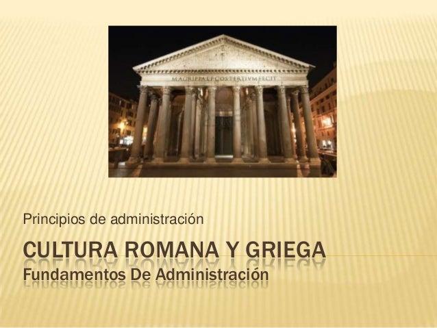 CULTURA ROMANA Y GRIEGA Fundamentos De Administración Principios de administración