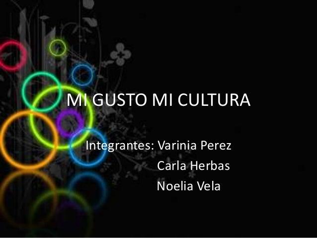 MI GUSTO MI CULTURA Integrantes: Varinia Perez Carla Herbas Noelia Vela