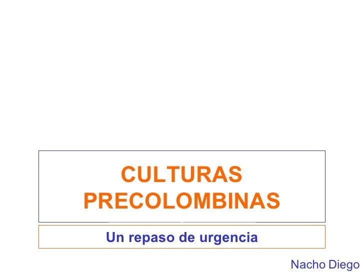 CULTURAS PRECOLOMBINAS Un repaso de urgencia Nacho Diego