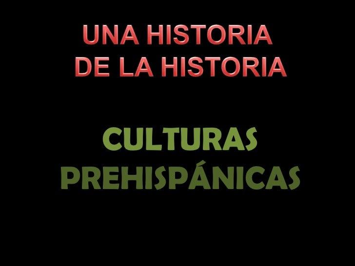 UNA HISTORIA <br />DE LA HISTORIA<br />CULTURAS<br />PREHISPÁNICAS<br />