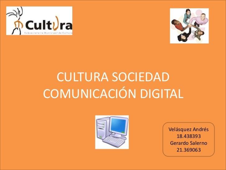 CULTURA SOCIEDADCOMUNICACIÓN DIGITAL<br />Velásquez Andrés<br />18.438393<br />Gerardo Salerno<br />21.369063<br />