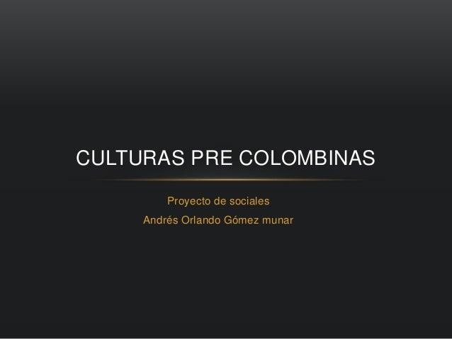 CULTURAS PRE COLOMBINAS  Proyecto de sociales  Andrés Orlando Gómez munar