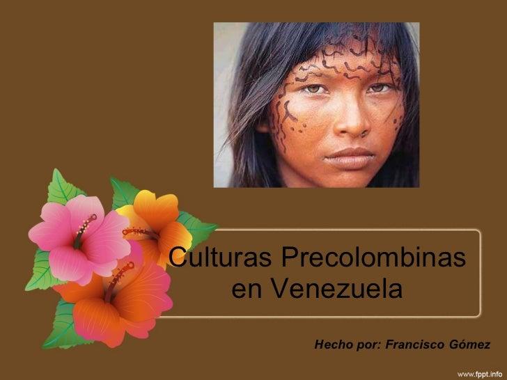 Culturas Precolombinas en Venezuela Hecho por: Francisco Gómez
