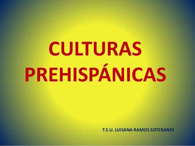 CULTURAS PREHISPÁNICAS T.S.U. LUISANA RAMOS SOTERANES