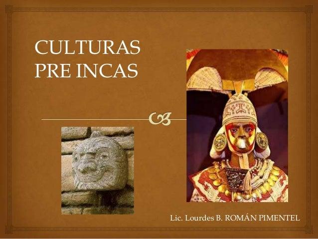 CULTURAS PRE INCAS  Lic. Lourdes B. ROMÁN PIMENTEL