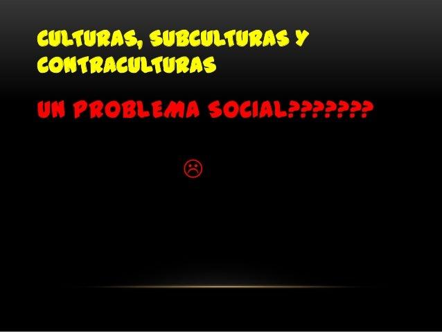 CULTURAS, SUBCULTURAS YCONTRACULTURASUN PROBLEMA SOCIAL???????            