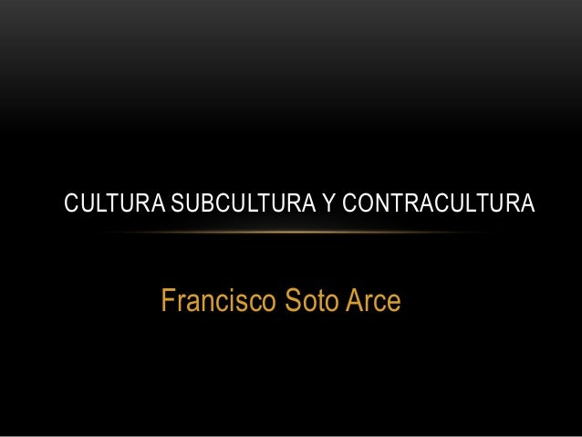 CULTURA SUBCULTURA Y CONTRACULTURA      Francisco Soto Arce