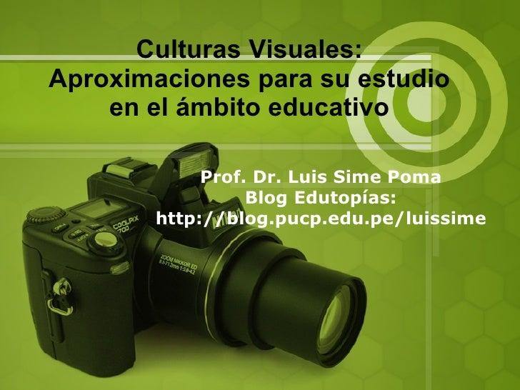 Culturas Visuales: Aproximaciones para su estudio en el ámbito educativo Prof. Dr. Luis Sime Poma Blog Edutopías: http://b...