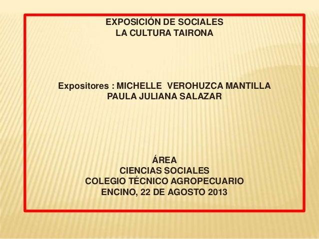 EXPOSICIÓN DE SOCIALES LA CULTURA TAIRONA Expositores : MICHELLE VEROHUZCA MANTILLA PAULA JULIANA SALAZAR ÁREA CIENCIAS SO...