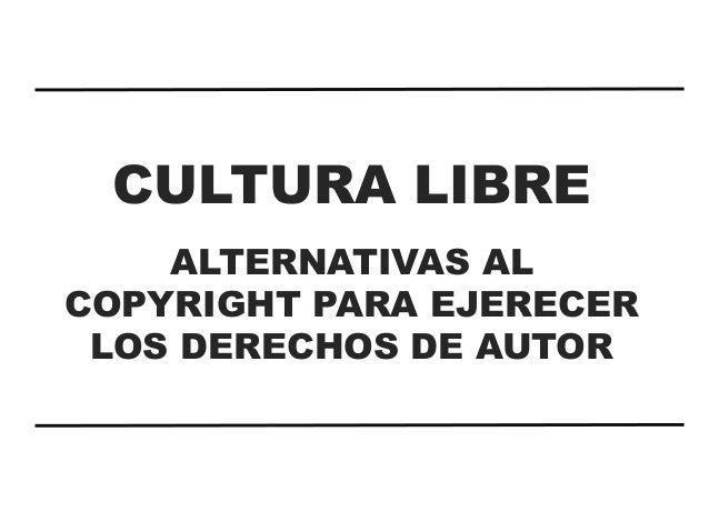 CULTURA LIBRE ALTERNATIVAS AL COPYRIGHT PARA EJERECER LOS DERECHOS DE AUTOR