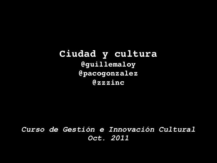 Ciudad y cultura             @guillemaloy            @pacogonzalez               @zzzincCurso de Gestión e Innovación Cult...