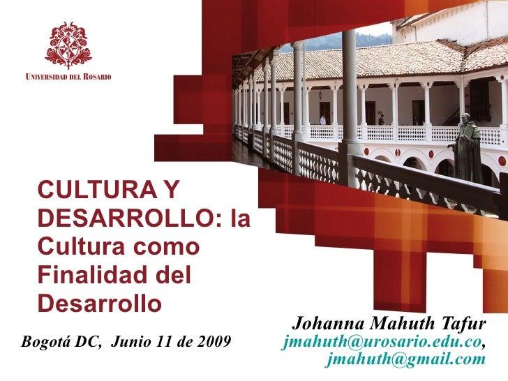 CULTURA Y   DESARROLLO: la   Cultura como   Finalidad del   Desarrollo                                Johanna Mahuth Tafur...