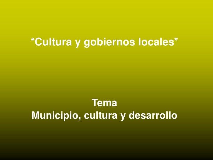 """""""Cultura y gobiernos locales""""<br /><br />Tema<br />Municipio, cultura y desarrollo<br />"""