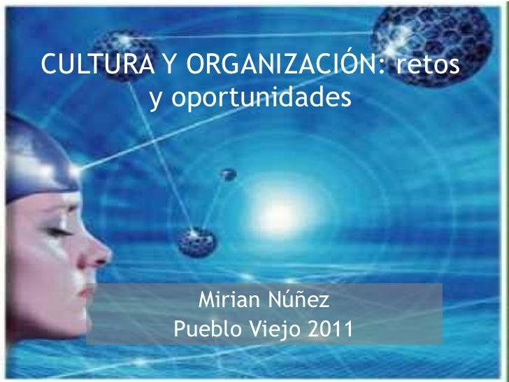 CULTURA Y ORGANIZACIÓN: retos y oportunidades Mirian Núñez Pueblo Viejo 2011