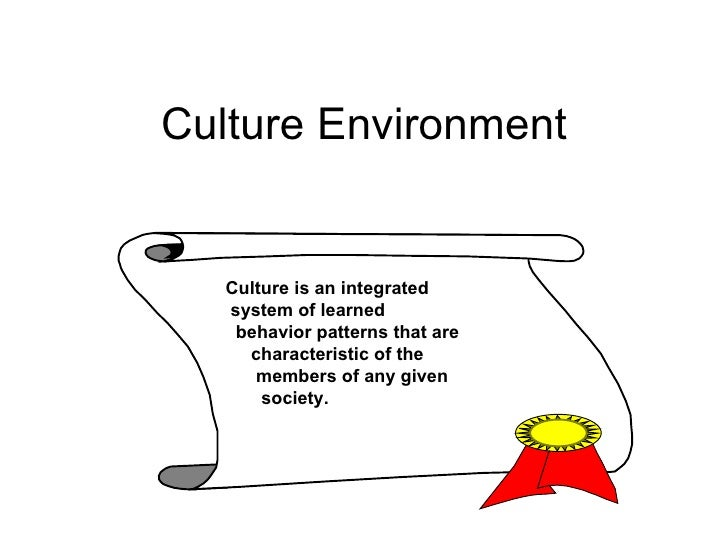 Culture Environment Culture is an integrated system of learned  behavior patterns that are characteristic of the  members ...