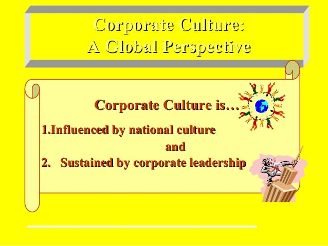 Corporate Culture:Corporate Culture: A Global PerspectiveA Global Perspective Corporate Culture is…Corporate Culture is… 1...