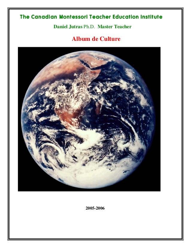 The Canadian Montessori Teacher Education Institute Daniel Jutras Ph.D. Master Teacher Album de Culture 2005-2006
