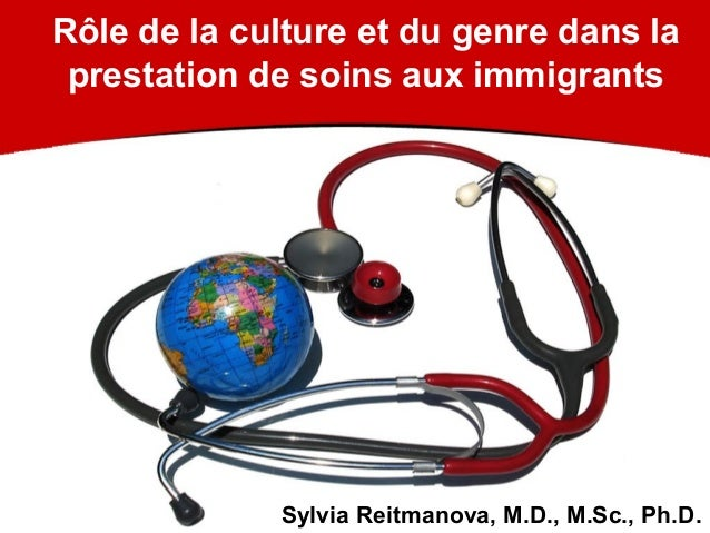 Rôle de la culture et du genre dans la prestation de soins aux immigrants Sylvia Reitmanova, M.D., M.Sc., Ph.D.