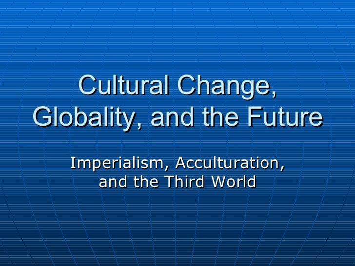 Cultural Change, Globality, and the Future Imperialism, Acculturation, and the Third World